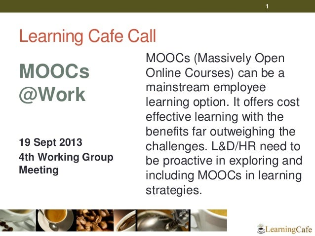 Learning Cafe Call MOOCs @Work 19 Sept 2013 4th Working Group Meeting MOOCs (Massively Open Online Courses) can be a mains...