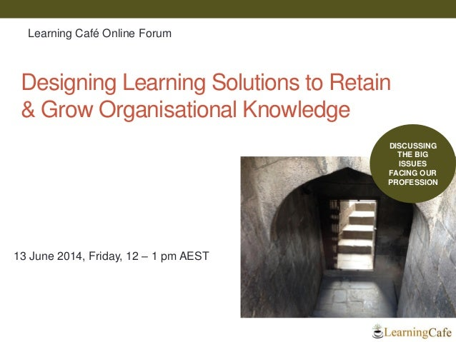 Designing Learning Solutions to Retain & Grow Organisational Knowledge 13 June 2014, Friday, 12 – 1 pm AEST DISCUSSING THE...