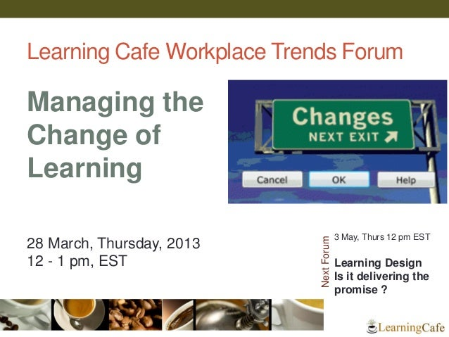 Learning Cafe Workplace Trends ForumManaging theChange ofLearning                                         3 May, Thurs 12 ...