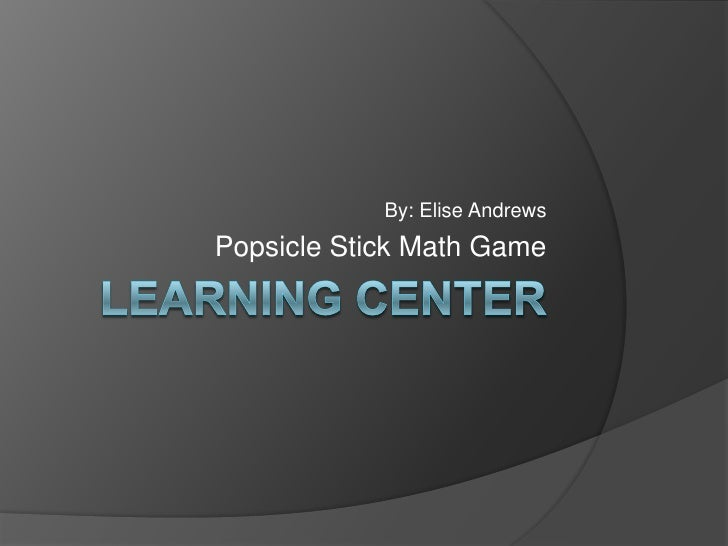 Learning Center<br />By: Elise Andrews<br />Popsicle Stick Math Game<br />