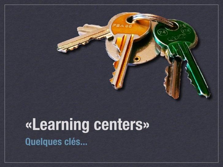 «Learning centers» Quelques clés...