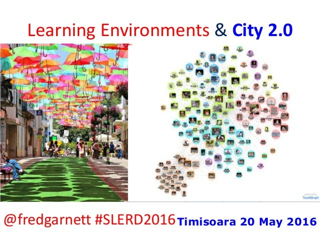 Learning Environments & City 2.0 @fredgarnett #SLERD2016Timisoara 20 May 2016