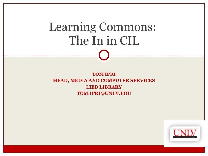 TOM IPRI HEAD, MEDIA AND COMPUTER SERVICES LIED LIBRARY [email_address] Learning Commons:  The In in CIL