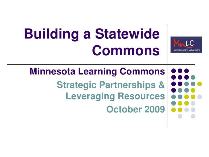 Building a Statewide Commons<br />Minnesota Learning Commons<br />Strategic Partnerships &   Leveraging Resources<br />Oct...
