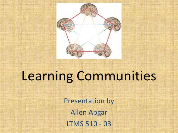 Learning Communities<br />Presentation by<br />Allen Apgar<br />LTMS 510 - 03<br />