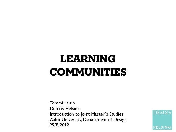 learningcommunitiesTommi LaitioDemos HelsinkiIntroduction to Joint Master´s StudiesAalto University, Department of Design2...