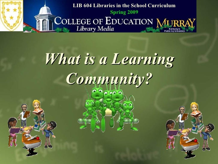 What is a Learning Community? LIB 604 Libraries in the School Curriculum Spring 2009