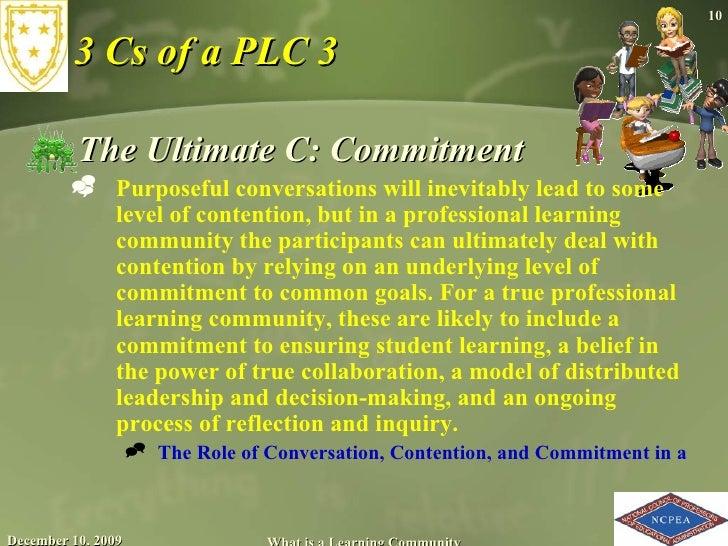 3 Cs of a PLC 3 <ul><li>The Ultimate C: Commitment </li></ul><ul><ul><li>Purposeful conversations will inevitably lead to ...