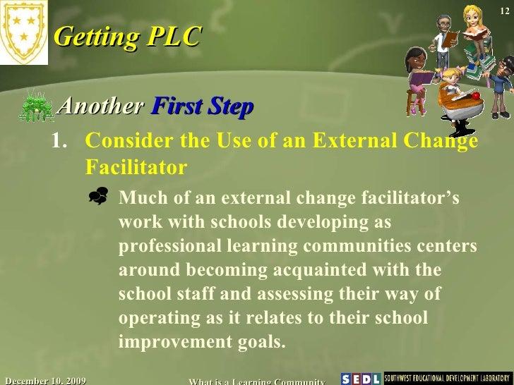 Getting PLC <ul><li>Another  First Step </li></ul><ul><ul><li>Consider the Use of an External Change Facilitator  </li></u...