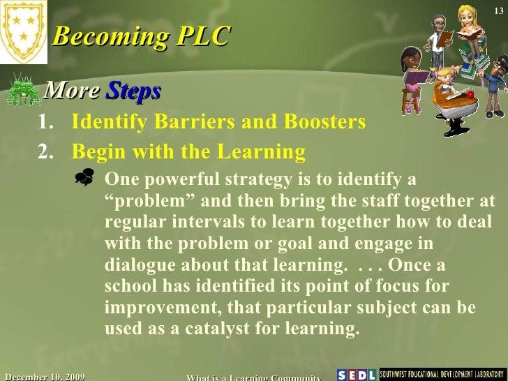Becoming PLC <ul><li>More  Steps </li></ul><ul><ul><li>Identify Barriers and Boosters  </li></ul></ul><ul><ul><li>Begin wi...