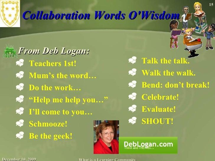 Collaboration Words O'Wisdom  <ul><li>From Deb Logan: </li></ul><ul><ul><li>Teachers 1st! </li></ul></ul><ul><ul><li>Mum'...