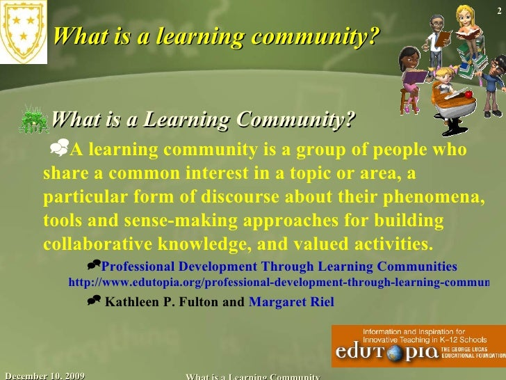 What is a learning community? <ul><li>What is a Learning Community?  </li></ul><ul><ul><li>A learning community is a group...