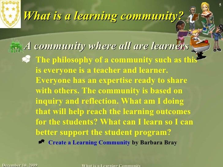 What is a learning community? <ul><li>A community where all are learners </li></ul><ul><ul><li>The philosophy of a communi...
