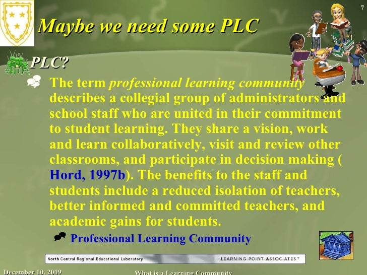 Maybe we need some PLC <ul><li>PLC? </li></ul><ul><ul><li>The term  professional learning community  describes a collegial...