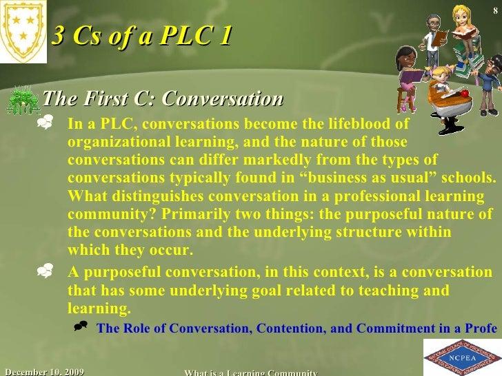 3 Cs of a PLC 1 <ul><li>The First C: Conversation </li></ul><ul><ul><li>In a PLC, conversations become the lifeblood of or...