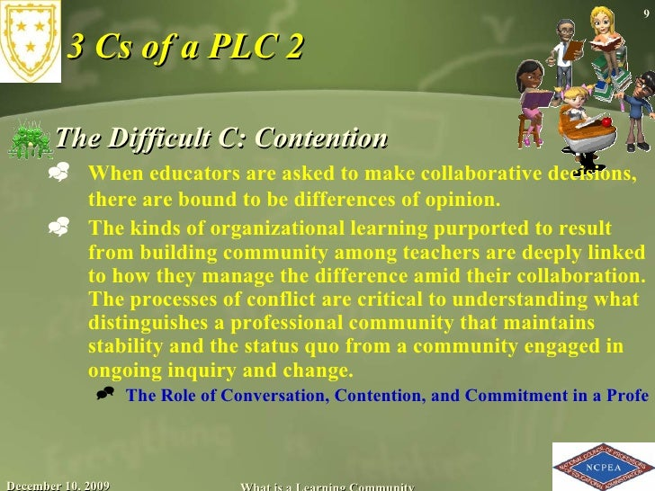 3 Cs of a PLC 2 <ul><li>The Difficult C: Contention  </li></ul><ul><ul><li>When educators are asked to make collaborative ...