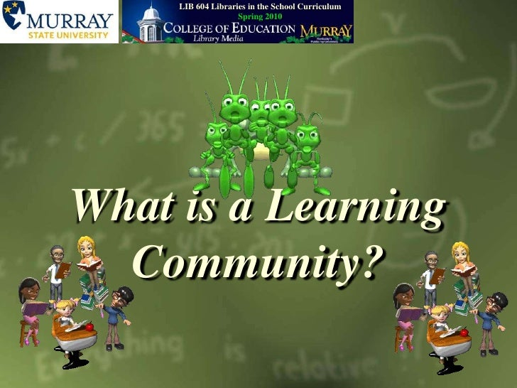 LIB604 Libraries in the School CurriculumSpring 2010<br />What is a Learning Community?<br />