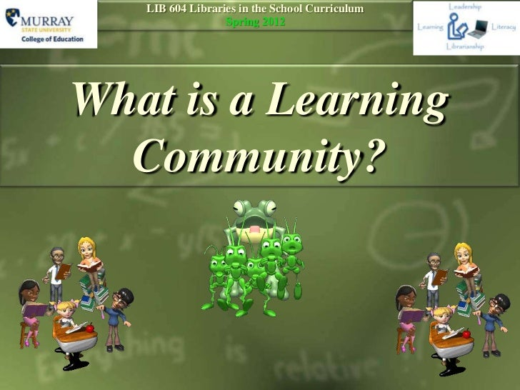 LIB 604 Libraries in the School Curriculum                  Spring 2012What is a Learning  Community?