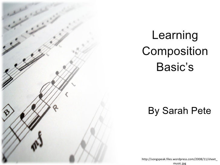 Learning Composition Basic's By Sarah Pete http://songspeak.files.wordpress.com/2008/11/sheet_music.jpg