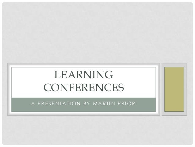 LEARNING CONFERENCES A PRESENTATION BY MARTIN PRIOR