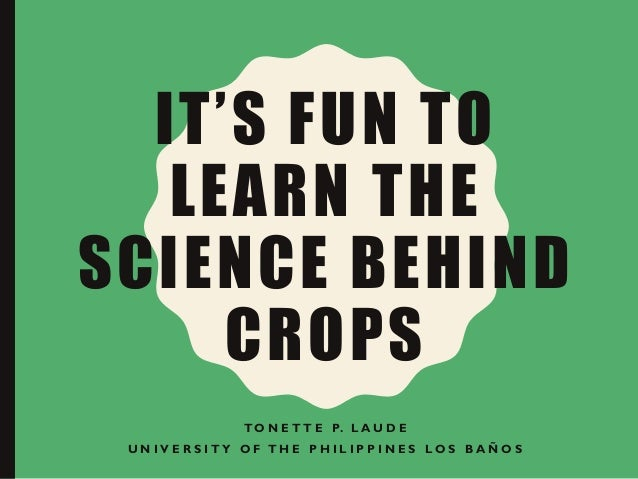 IT'S FUN TO LEARN THE SCIENCE BEHIND CROPS T O N E T T E P. L A U D E U N I V E R S I T Y O F T H E P H I L I P P I N E S ...