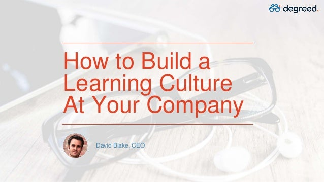 How to Build a Learning Culture At Your Company David Blake, CEO