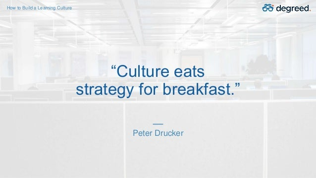 """Peter Drucker """"Culture eats strategy for breakfast."""" How to Build a Learning Culture"""