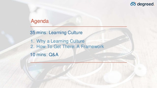 Agenda 35 mins: Learning Culture 10 mins: Q&A 1. Why a Learning Culture 2. How To Get There: A Framework