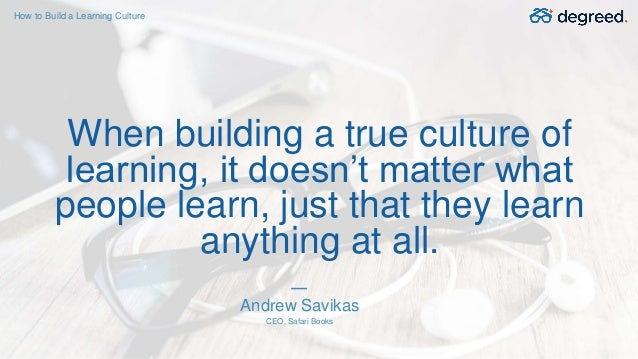 When building a true culture of learning, it doesn't matter what people learn, just that they learn anything at all. Andre...