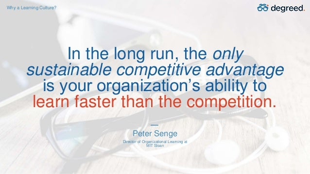 In the long run, the only sustainable competitive advantage is your organization's ability to learn faster than the compet...