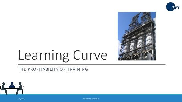 Learning Curve THE PROFITABILITY OF TRAINING 1/2/2017 FRANCISCO GUTIERREZ