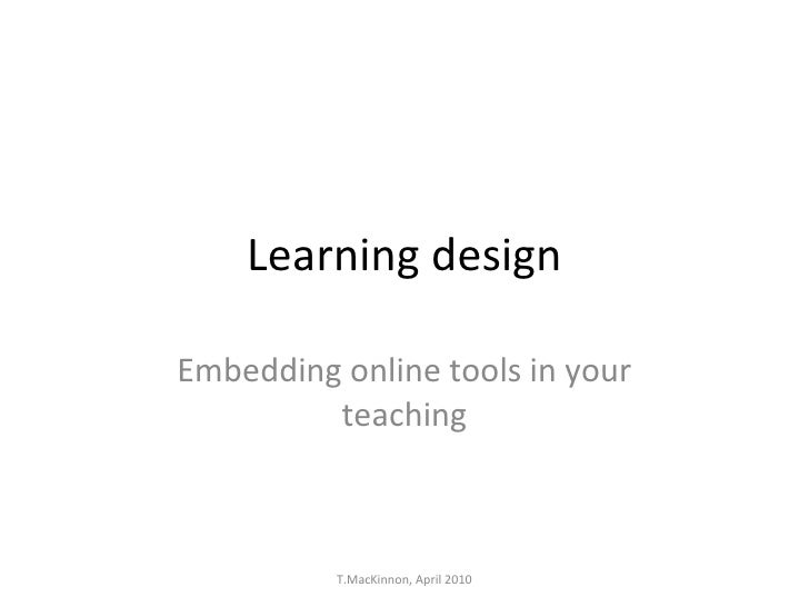 Learning design Embedding online tools in your teaching T.MacKinnon, April 2010