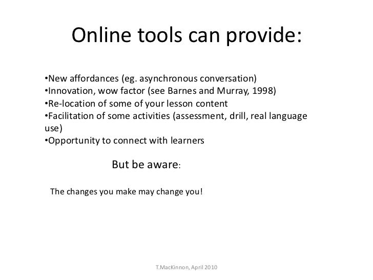 Online tools can provide:•New affordances (eg. asynchronous conversation)•Innovation, wow factor (see Barnes and Murray, 1...