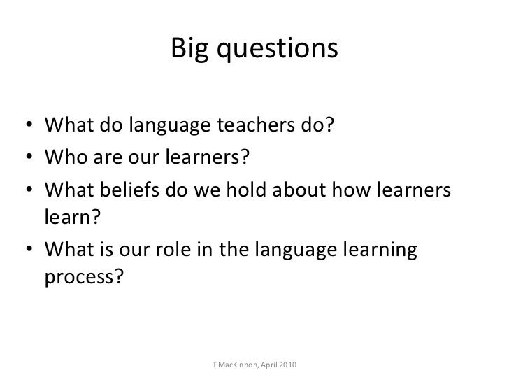Big questions• What do language teachers do?• Who are our learners?• What beliefs do we hold about how learners  learn?• W...
