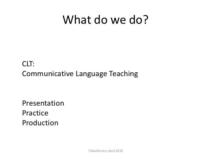 What do we do?CLT:Communicative Language TeachingPresentationPracticeProduction                 T.MacKinnon, April 2010