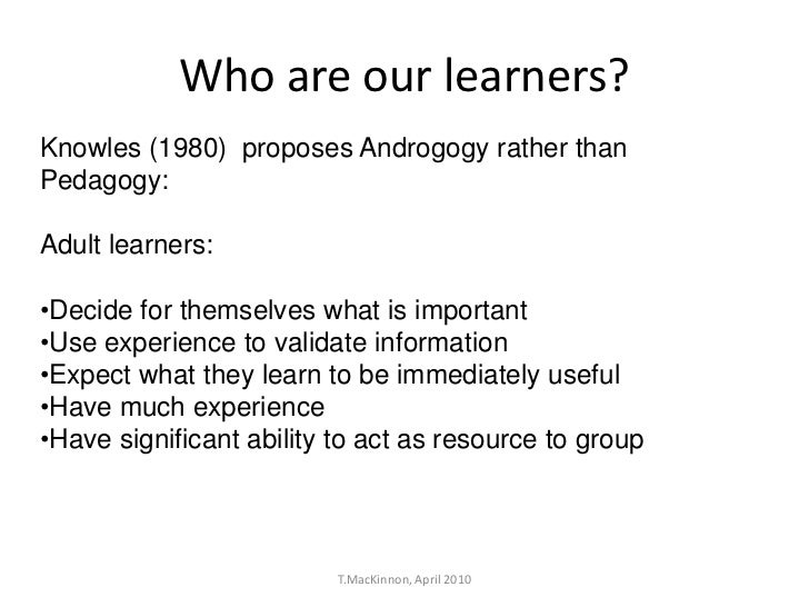 Who are our learners?Knowles (1980) proposes Androgogy rather thanPedagogy:Adult learners:•Decide for themselves what is i...