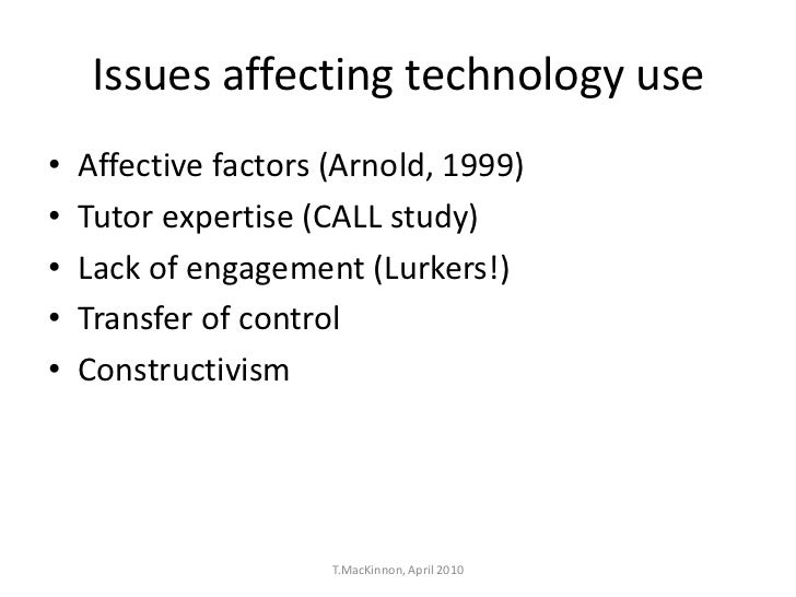 Issues affecting technology use•   Affective factors (Arnold, 1999)•   Tutor expertise (CALL study)•   Lack of engagement ...