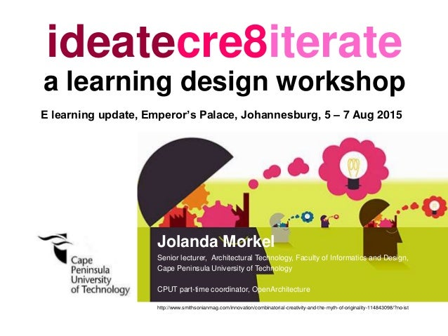 ideatecre8iterate a learning design workshop Jolanda Morkel Senior lecturer, Architectural Technology, Faculty of Informat...