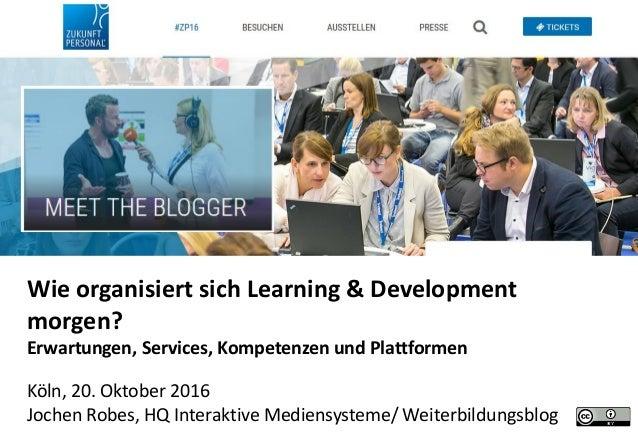 Wie organisiert sich Learning & Development morgen? Erwartungen, Services, Kompetenzen und Plattformen Köln, 20. Oktober 2...