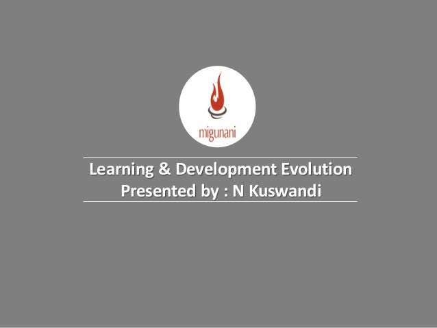 Learning & Development Evolution Presented by : N Kuswandi