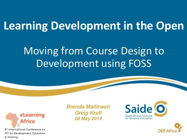 Learning Development in the Open Moving from Course Design to Development using FOSS Brenda Mallinson Greig Krull 28 May 2...