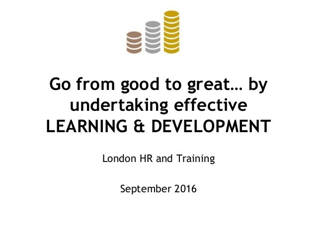 Go from good to great… by undertaking effective LEARNING & DEVELOPMENT London HR and Training September 2016