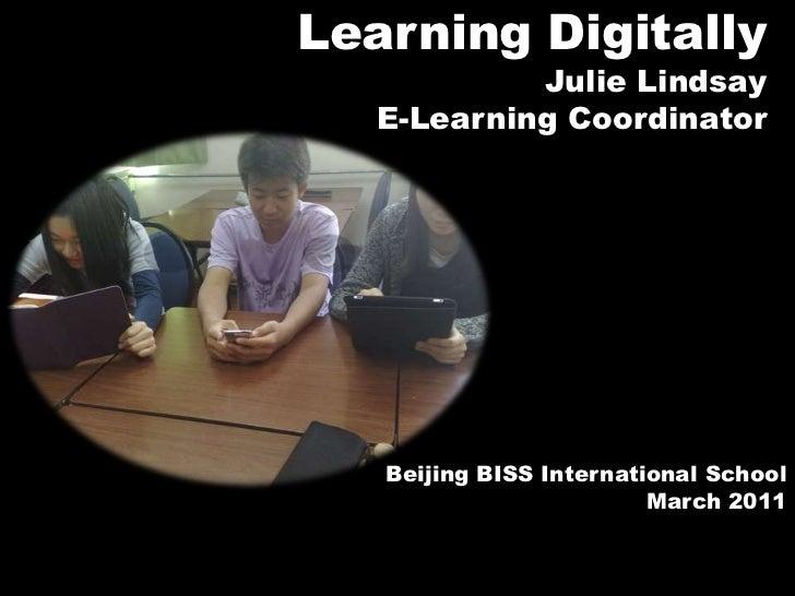Learning Digitally<br />Julie Lindsay<br />E-Learning Coordinator<br />Beijing BISS International School <br />March 2011<...