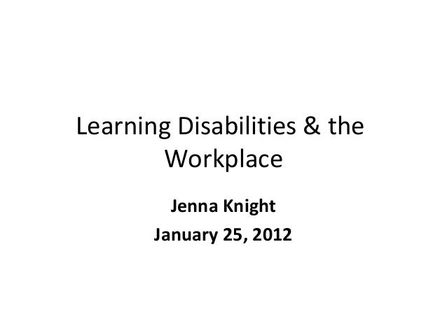Learning Disabilities & the       Workplace         Jenna Knight       January 25, 2012