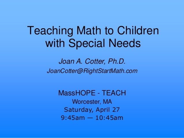 Teaching Math to Childrenwith Special NeedsMassHOPE - TEACHWorcester, MASaturday, April 279:45am — 10:45amJoan A. Cotter, ...