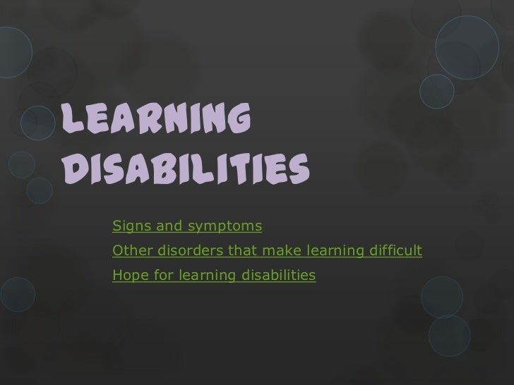 LearningDisabilities  Signs and symptoms  Other disorders that make learning difficult  Hope for learning disabilities