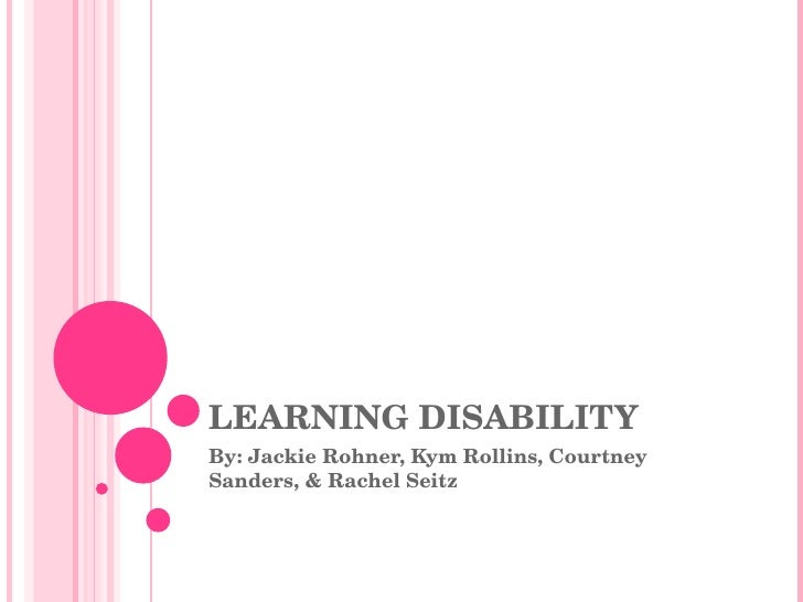 LEARNING DISABILITY By: Jackie Rohner, Kym Rollins, Courtney Sanders, & Rachel Seitz