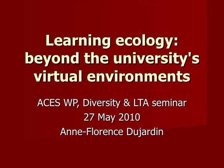 Learning ecology: beyond the university's virtual environments ACES WP, Diversity & LTA seminar 27 May 2010 Anne-Florence ...
