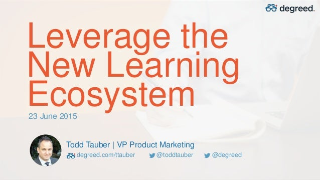 Leverage the New Learning Ecosystem Todd Tauber | VP Product Marketing degreed.com/ttauber @toddtauber @degreed 23 June 20...
