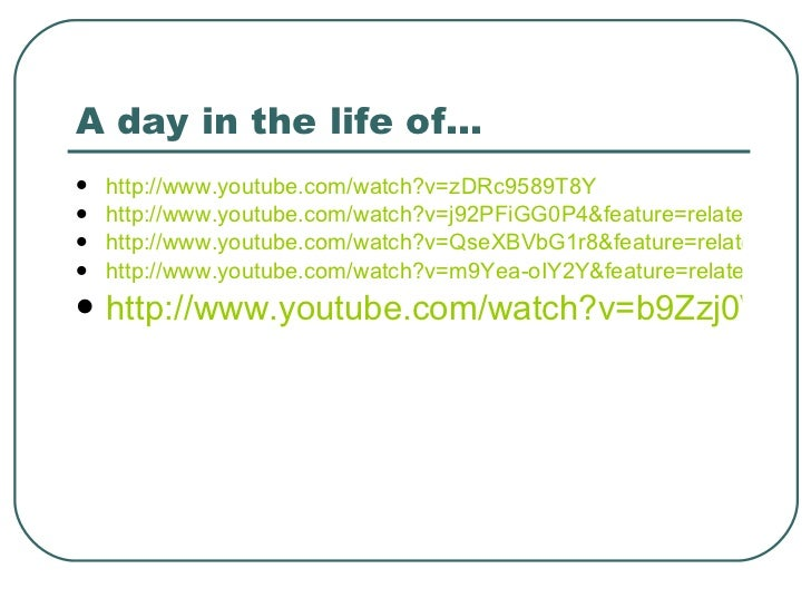 A day in the life of… <ul><li>http://www.youtube.com/watch?v=zDRc9589T8Y </li></ul><ul><li>http://www.youtube.com/watch?v=...